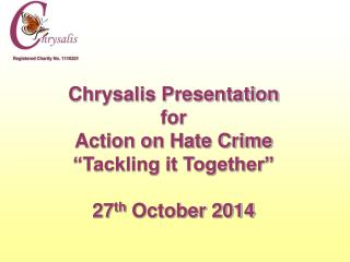 "Chrysalis Presentation for Action on Hate Crime ""Tackling it Together"" 27 th  October 2014"