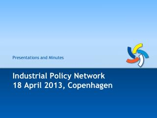 Industrial Policy Network 18 April 2013, Copenhagen
