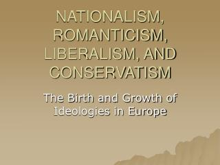 NATIONALISM,  ROMANTICISM, LIBERALISM, AND CONSERVATISM