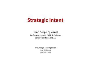 Strategic Intent    Jean Serge Quesnel Professeur associ , ENAP  Carleton Senior Facilitator, UNSSC    Knowledge Sharing