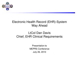 Electronic Health Record (EHR)-System  Way Ahead LtCol Dan Davis Chief, EHR Clinical Requirements