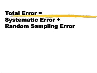 Total Error =  Systematic Error + Random Sampling Error