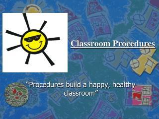 """""""Procedures build a happy, healthy classroom"""""""
