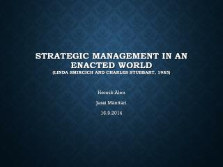 Strategic Management in an  E nacted  World  ( Linda  Smircich  and Charles  Stubbart , 1985)