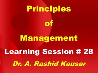 Principles of Management Learning Session # 28 Dr. A. Rashid Kausar