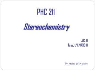 PHC 211  Stereochemistry LEC. 6 Tues, 1/11/1433 H Dr. Maha Al-Mutairi