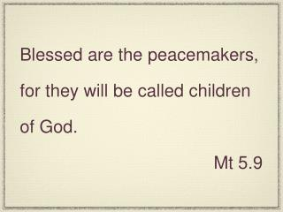 Blessed are the peacemakers, for they will be called children of God. Mt 5.9