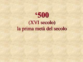 '500 (XVI secolo) la prima metà del secolo
