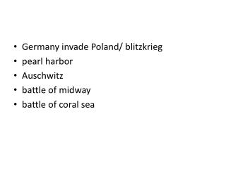 Germany invade Poland/ blitzkrieg pearl harbor Auschwitz battle of midway battle of coral sea
