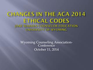 Changes in the ACA 2014 Ethical Codes Jane Warren-Counselor Education University of Wyoming
