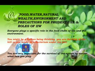 """"""" FOOD,WATER,NATURAL WEALTH,ENVIRONMENT AND PRECAUTIONS FOR PRUDENT USE & ROLES OF IIW"""