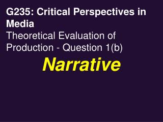 G235: Critical Perspectives in Media Theoretical Evaluation of Production - Question 1b        Narrative