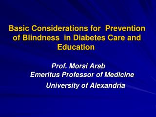 Basic Considerations for  Prevention of Blindness  in Diabetes Care and Education    Prof. Morsi Arab       Emeritus Pro
