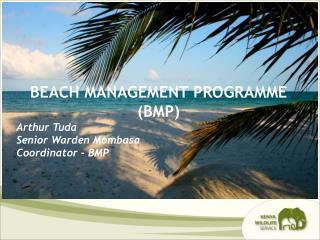 BEACH MANAGEMENT PROGRAMME  (BMP) Arthur Tuda Senior Warden Mombasa Coordinator - BMP