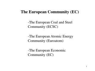The European Community (EC) The European Coal and Steel Community (ECSC)