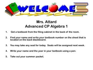 Mrs. Attard Advanced CP  Algebra 1 Get a textbook from the filing cabinet in the back of the room.