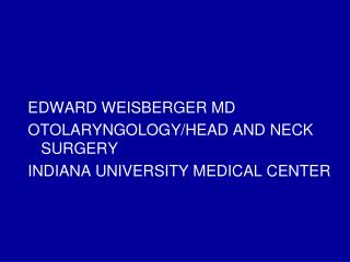 EDWARD WEISBERGER MD OTOLARYNGOLOGY/HEAD AND NECK SURGERY INDIANA UNIVERSITY MEDICAL CENTER