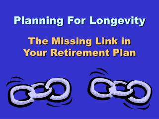 Planning For Longevity The Missing Link in  Your Retirement Plan
