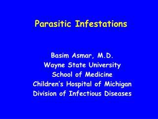 Parasitic Infestations          Basim Asmar, M.D. Wayne State University School of Medicine Children s Hospital of Michi