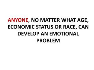 ANYONE , NO MATTER WHAT AGE, ECONOMIC STATUS OR RACE, CAN DEVELOP AN EMOTIONAL PROBLEM