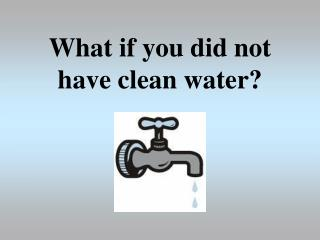 What if you did not have clean water?