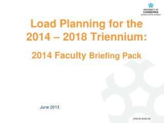 Load Planning for the 2014 – 2018 Triennium: xx 2014 Faculty  Briefing Pack