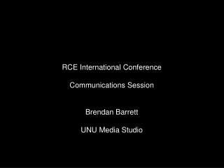 RCE International Conference Communications Session Brendan Barrett UNU Media Studio