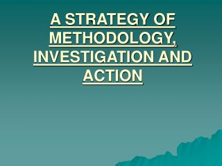 A STRATEGY OF METHODOLOGY, INVESTIGATION AND ACTION