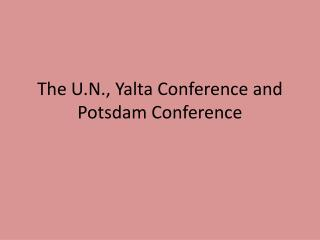The U.N., Yalta Conference and Potsdam Conference