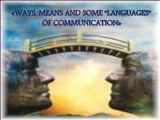 "«WAYS, MEANS AND SOME ""LANGUAGES"" OF COMMUNICATION »"