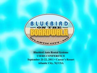 Bluebird Auto Rental Systems USERS CONFERENCE September 21-22, 2011 � Caesar�s Resort