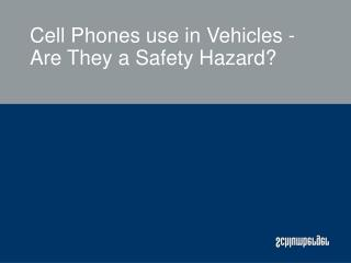 Cell Phones use in Vehicles -   Are They a Safety Hazard?