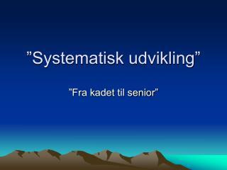 """""""Systematisk udvikling"""""""