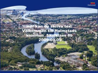 Här kan du skriva tex: Välkommen till Halmstads kommun  Skolklass 8b  2009-09-09