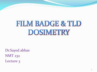 FILM BADGE & TLD DOSIMETRY Dr.Sayed abbas NMT 232  Lecture 3