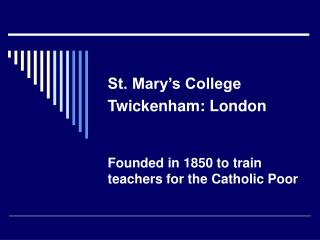 St. Mary's College Twickenham: London Founded in 1850 to train teachers for the Catholic Poor