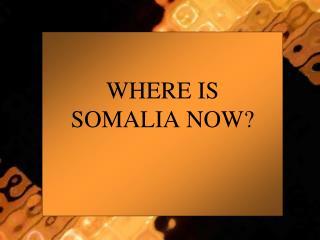 WHERE IS SOMALIA NOW?
