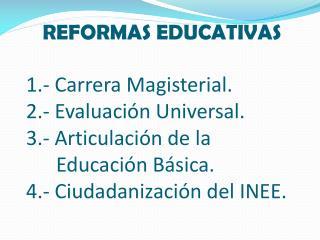 REFORMAS EDUCATIVAS  1.- Carrera Magisterial. 2.- Evaluaci n Universal. 3.- Articulaci n de la              Educaci n B