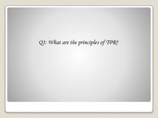 Q1: What are the principles of TPR?