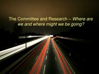The Committee and Research �  Where are we and where might we be going?