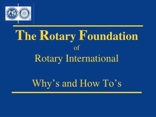 T he R otary F oundation of  Rotary International Why's and How To's