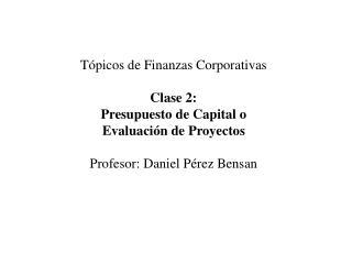 Tópicos de Finanzas Corporativas Clase 2: Presupuesto de Capital o Evaluación de Proyectos
