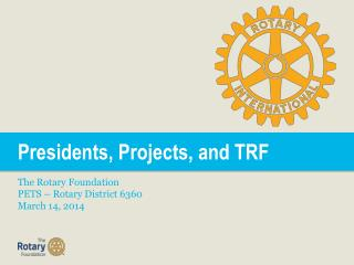 Presidents, Projects, and TRF The Rotary Foundation PETS � Rotary District 6360 March 14, 2014