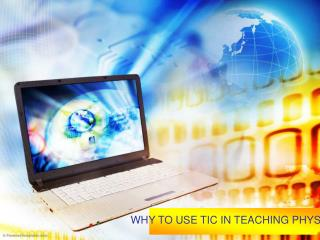WHY TO USE TIC IN TEACHING PHYSICS