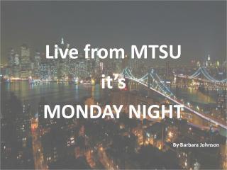 Live from MTSU  it's  MONDAY NIGHT      By Barbara Johnson