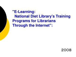 """E-Learning:   National Diet Library's Training Programs for Librarians Through the Internet"":"