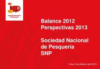 Balance 2012 Perspectivas 2013  Sociedad Nacional  de Pesquería SNP Lima , 6 de febrero del 2013