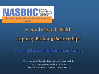 School Mental Health  Capacity Building Partnership* Maryland Stakeholder Discussion Groups