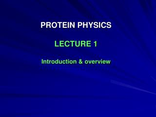 PROTEIN PHYSICS LECTURE 1 Introduction & overview