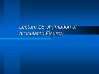 Lecture 18: Animation of Articulated Figures